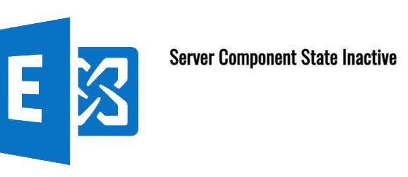 Exchange 2013/2016/2019 Server Component State Inactive